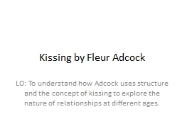 Kissing by Fleur Adcock LO: To understand how Adcock uses structure and the concept of kissing to e