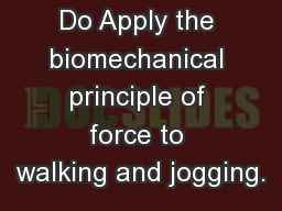 What You Will Do Apply the biomechanical principle of force to walking and jogging.