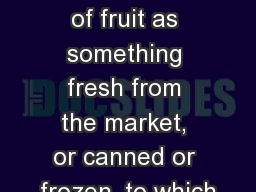 Fruit Most people think of fruit as something fresh from the market, or canned or frozen, to which