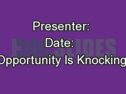 Presenter: Date:  Opportunity Is Knocking: