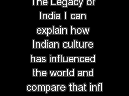 The Legacy of India I can explain how Indian culture has influenced the world and compare that infl