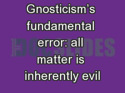 1:5-10 1:5-10 Gnosticism's fundamental error: all matter is inherently evil