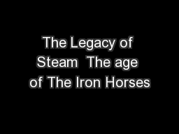 The Legacy of Steam  The age of The Iron Horses