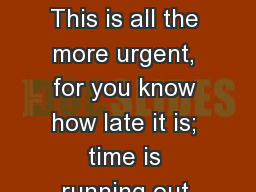 THE URGENCY This is all the more urgent, for you know how late it is; time is running out.