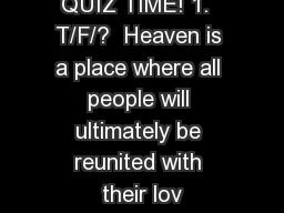 QUIZ TIME! 1.  T/F/?  Heaven is a place where all people will ultimately be reunited with their lov