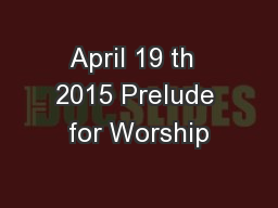 April 19 th  2015 Prelude for Worship