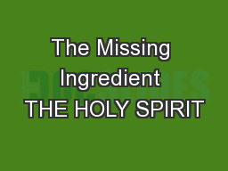 The Missing Ingredient THE HOLY SPIRIT