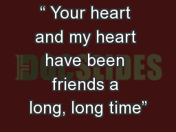 """"""" Your heart and my heart have been friends a long, long time"""""""