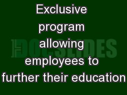 OVERVIEW Exclusive program allowing employees to further their education