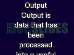 Output Devices Output Output is data that has been processed into a useful form, called information