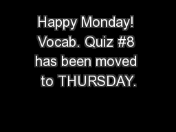 Happy Monday! Vocab. Quiz #8 has been moved to THURSDAY.
