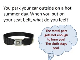 You park your car outside on a hot summer day. When you put on your seat belt, what do you feel?