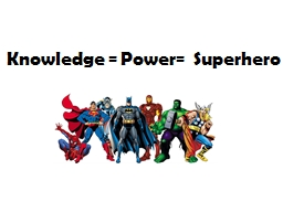 K nowledge = Power=  Superhero