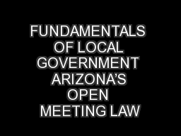 FUNDAMENTALS OF LOCAL GOVERNMENT ARIZONA'S OPEN MEETING LAW