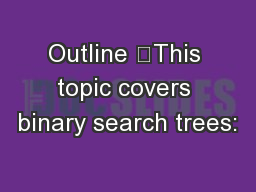 Outline 	This topic covers binary search trees:
