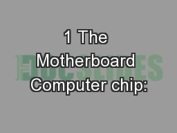 1 The Motherboard Computer chip: