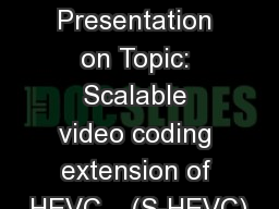 Interim Presentation on Topic: Scalable video coding extension of HEVC    (S-HEVC)