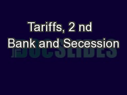 Tariffs, 2 nd  Bank and Secession