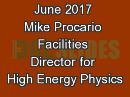 June 2017 Mike Procario Facilities Director for High Energy Physics