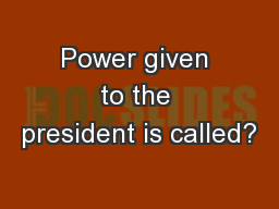 Power given to the president is called? PowerPoint PPT Presentation