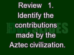 3 Weeks Review   1. Identify the contributions made by the Aztec civilization.