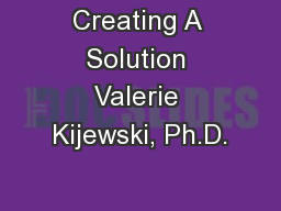 Creating A Solution Valerie Kijewski, Ph.D.
