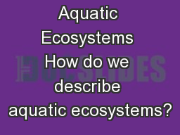 Aquatic Ecosystems How do we describe aquatic ecosystems?