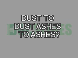 DUST TO DUST ASHES TO ASHES?