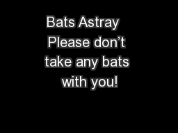 Bats Astray  Please don't take any bats with you! PowerPoint PPT Presentation
