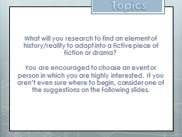 Topics What will you research to find an element of history/reality to adapt into a fictive piece o