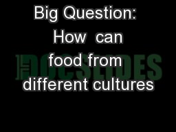 Big Question:  How  can food from different cultures