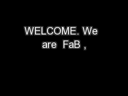 WELCOME. We  are  FaB ,
