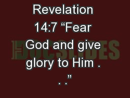 Revelation 14:7 �Fear God and give glory to Him . . .�
