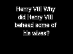 Henry VIII Why did Henry VIII behead some of his wives?