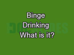 Binge Drinking What is it? PowerPoint Presentation, PPT - DocSlides