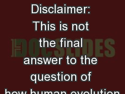 EVOLUTION OF HUMANS Disclaimer: This is not the final answer to the question of how human evolution