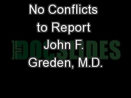 No Conflicts to Report John F. Greden, M.D.