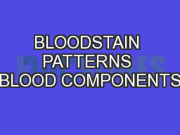 BLOODSTAIN PATTERNS BLOOD COMPONENTS PowerPoint PPT Presentation