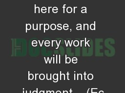 It Will Come!!! We are put here for a purpose, and every work will be brought into judgment � (Ec