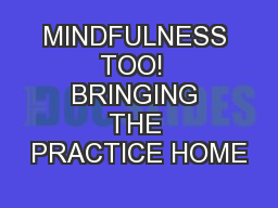 MINDFULNESS TOO!  BRINGING THE PRACTICE HOME PowerPoint PPT Presentation