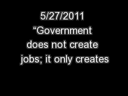 """5/27/2011 """"Government does not create jobs; it only creates"""