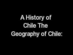 A History of Chile The Geography of Chile:
