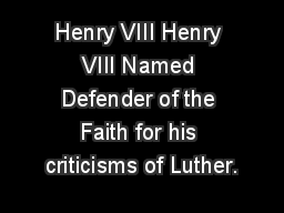 Henry VIII Henry VIII Named Defender of the Faith for his criticisms of Luther.
