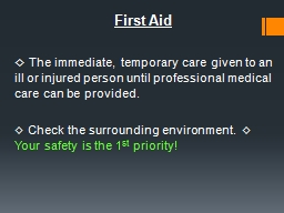 First Aid   ◊  The immediate, temporary care given to an ill or injured person until professional