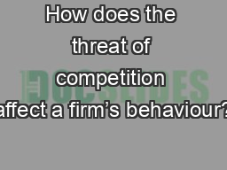 How does the threat of competition affect a firm's behaviour?