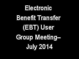Electronic Benefit Transfer (EBT) User Group Meeting– July 2014