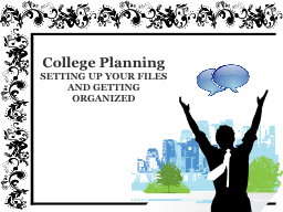 College Planning SETTING UP YOUR FILES AND GETTING ORGANIZED