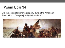 Warm Up # 34 Did the colonists behave properly during the American Revolution?  Can you justify the
