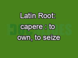 Latin Root: capere : to own, to seize PowerPoint PPT Presentation