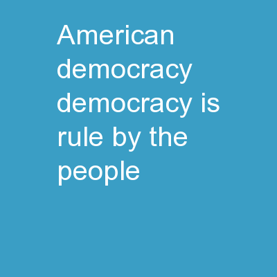American Democracy Democracy is rule by the people
